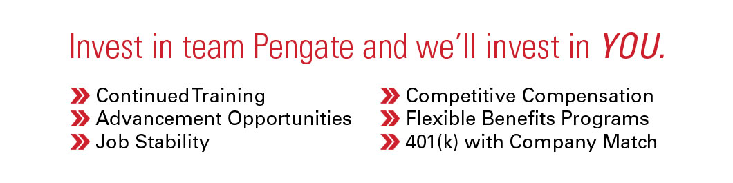 Pengate invests in your success with continued training, advancement opportunities, job stability, competitive compensation, flexible benefits programs, and 401k with company match.