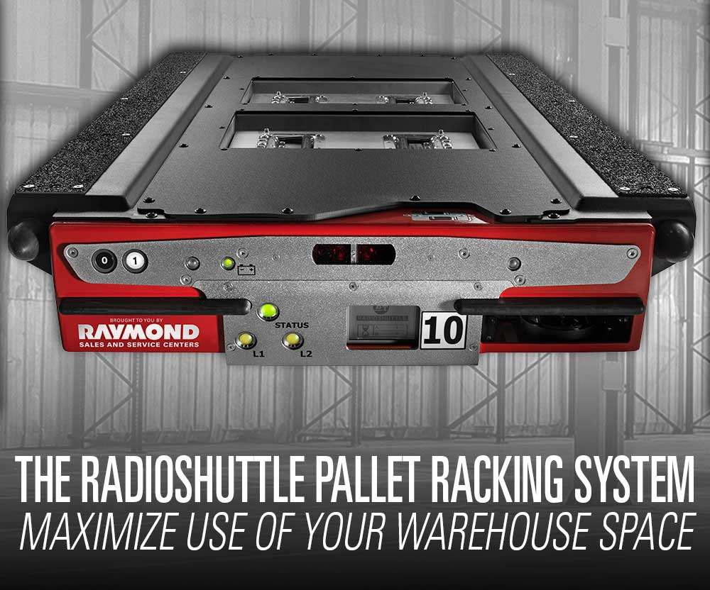 Featured product booth: The Raymond Radioshuttle High-Density Pallet Racking system to better maximize use of your existing warehouse space