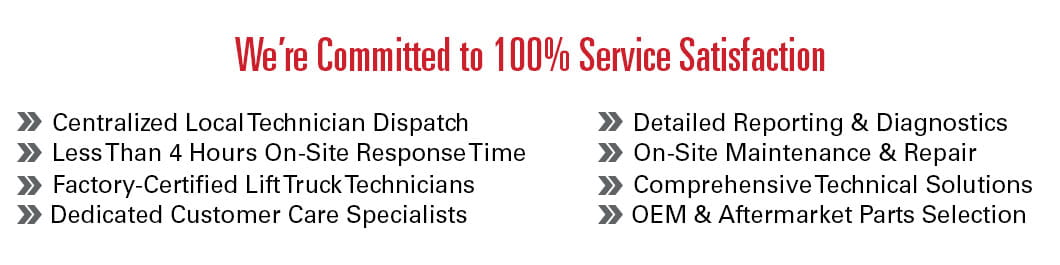 Our comprehensive service solutions are designed with 100% satisfaction in mind: centralized local technician dispatch, less than 4 hours on-site response time, factory-certified lift truck technicians, dedicated customer care specialist, detailed reporting and diagnostics, on-site maintenance and repair, comprehensive technical solutions and OEM and aftermarket parts selection.