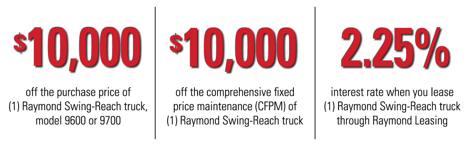 Our Raymond Swing-Reach factory incentives include $10,000 off a new Swing-Reach, $10,000 off the comprehensive fixed price maintenance of a Swing-Reach, and a 2.25% interest rate when you lease a Raymond Swing-Reach truck through Raymond leasing.